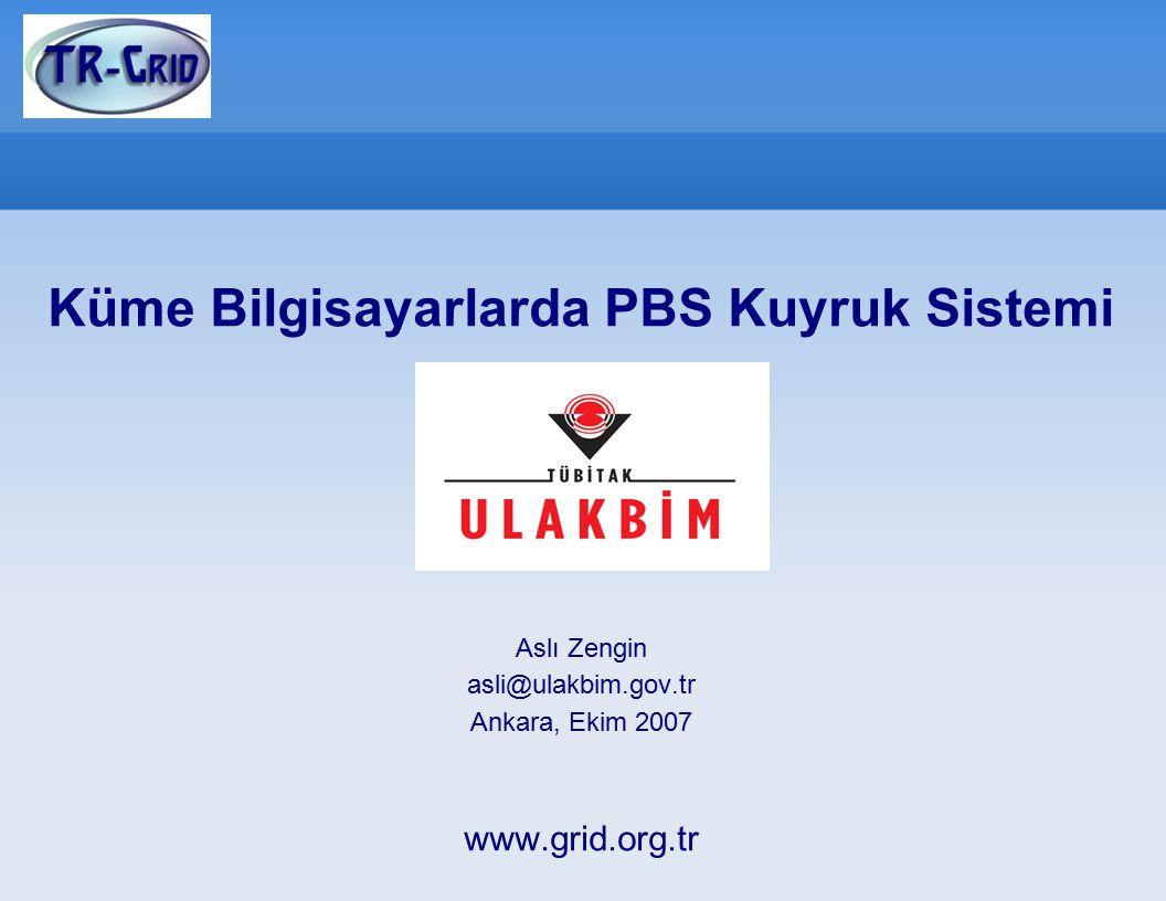 Küme Bilgisayarlarda PBS Kuyruk Sistemi Aslı Zengin asli@ulakbim.gov.tr Ankara, Ekim 2007 www.grid.org.tr
