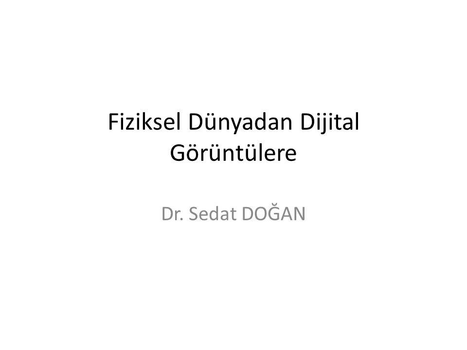 Fiziksel Dünyadan Dijital Görüntülere Dr. Sedat DOĞAN