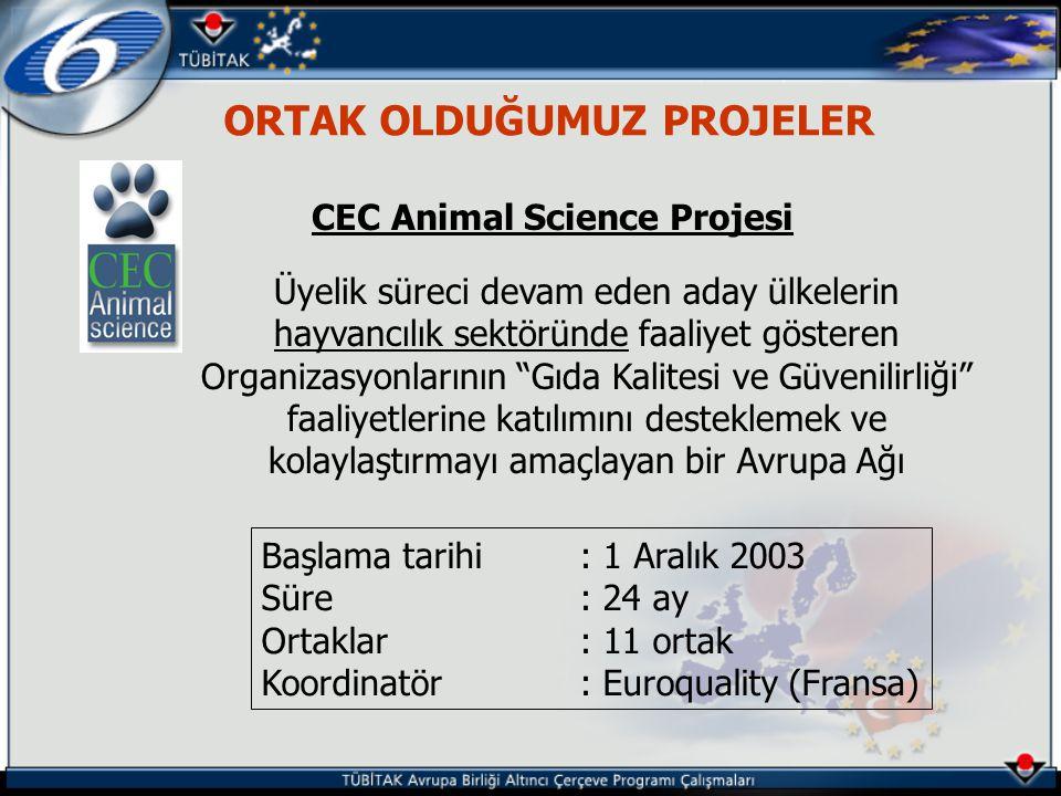 ORTAK OLDUĞUMUZ PROJELER CEC Animal Science Projesi Üyelik süreci devam eden aday ülkelerin hayvancılık sektöründe faaliyet gösteren Organizasyonlarının Gıda Kalitesi ve Güvenilirliği faaliyetlerine katılımını desteklemek ve kolaylaştırmayı amaçlayan bir Avrupa Ağı Başlama tarihi: 1 Aralık 2003 Süre: 24 ay Ortaklar: 11 ortak Koordinatör: Euroquality (Fransa)