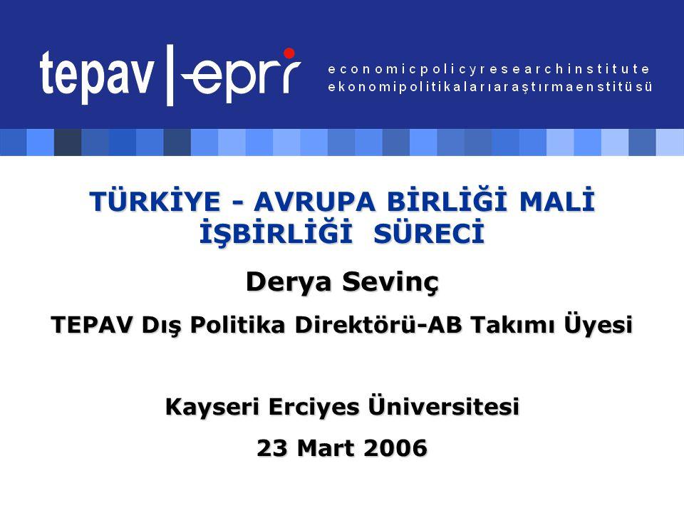 TÜRKİYE - AVRUPA BİRLİĞİ MALİ İŞBİRLİĞİ SÜRECİ Derya Sevinç TEPAV Dış Politika Direktörü-AB Takımı Üyesi Kayseri Erciyes Üniversitesi 23 Mart 2006