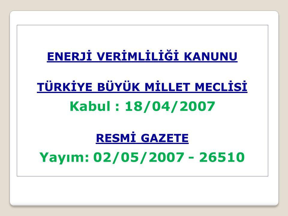ENERJİ VERİMLİLİĞİ KANUNU TÜRKİYE BÜYÜK MİLLET MECLİSİ Kabul : 18/04/2007 RESMİ GAZETE Yayım: 02/05/2007 - 26510