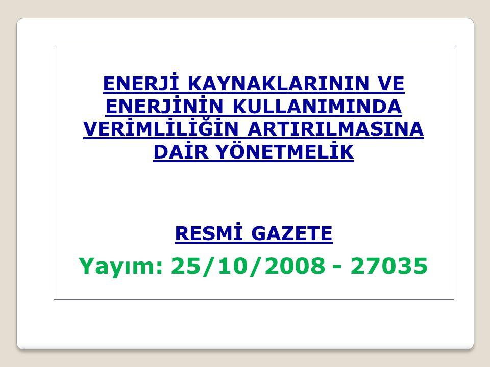 ENERJİ KAYNAKLARININ VE ENERJİNİN KULLANIMINDA VERİMLİLİĞİN ARTIRILMASINA DAİR YÖNETMELİK RESMİ GAZETE Yayım: 25/10/2008 - 27035