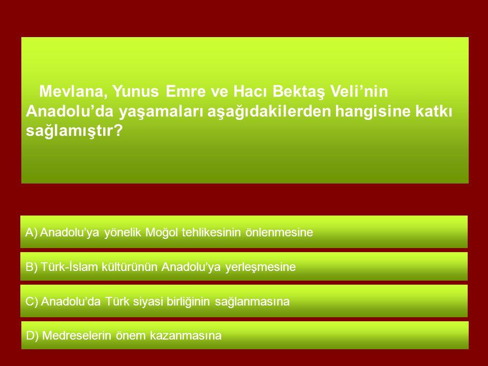 Mevlana, Yunus Emre ve Hacı Bektaş Veli'nin Anadolu'da yaşamaları aşağıdakilerden hangisine katkı sağlamıştır.