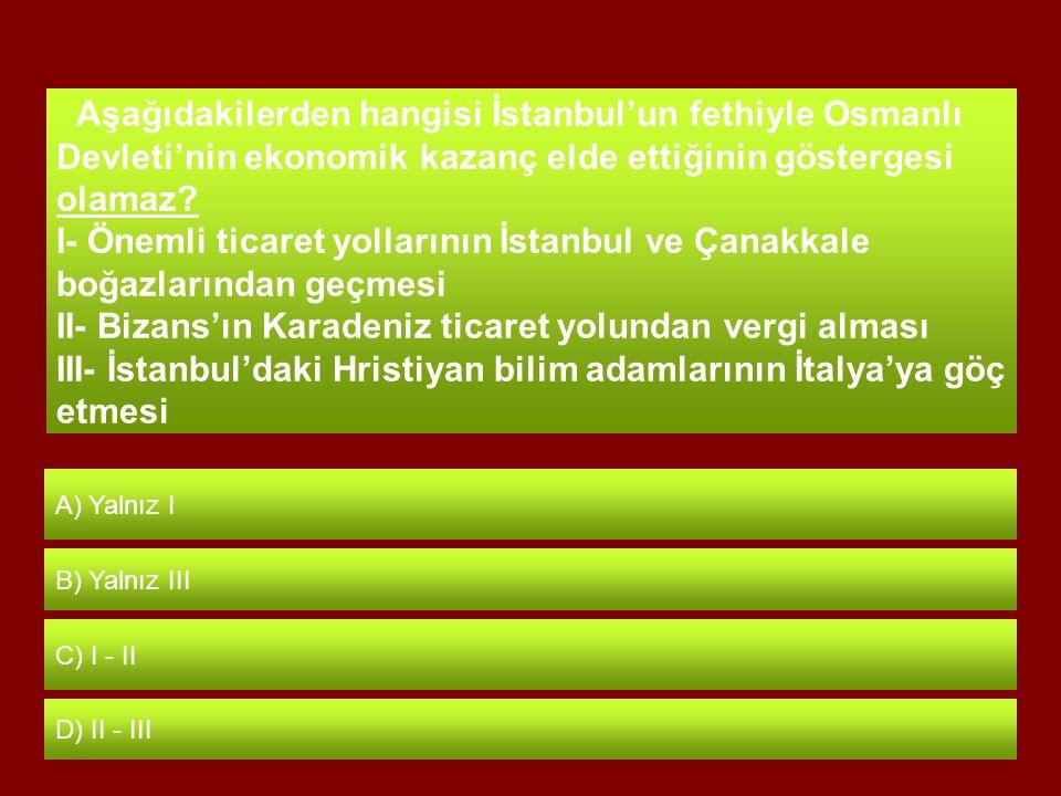 Aşağıdakilerden hangisi İstanbul'un fethiyle Osmanlı Devleti'nin ekonomik kazanç elde ettiğinin göstergesi olamaz.