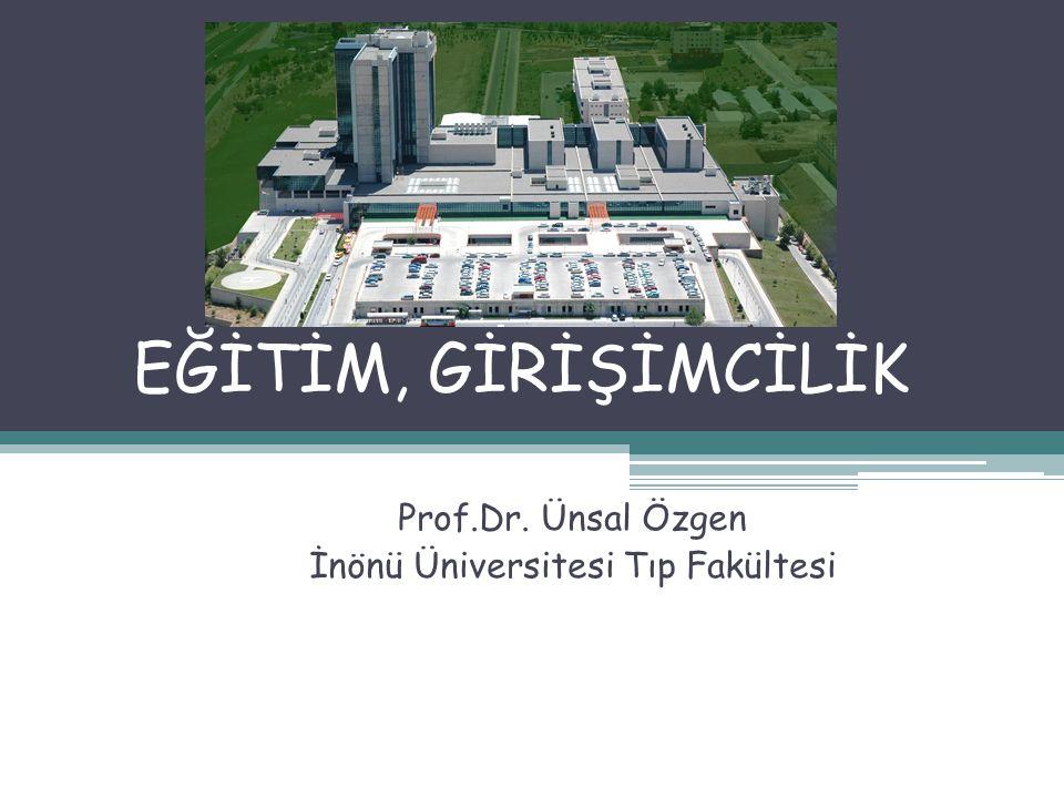 EĞİTİM, GİRİŞİMCİLİK Prof.Dr. Ünsal Özgen İnönü Üniversitesi Tıp Fakültesi