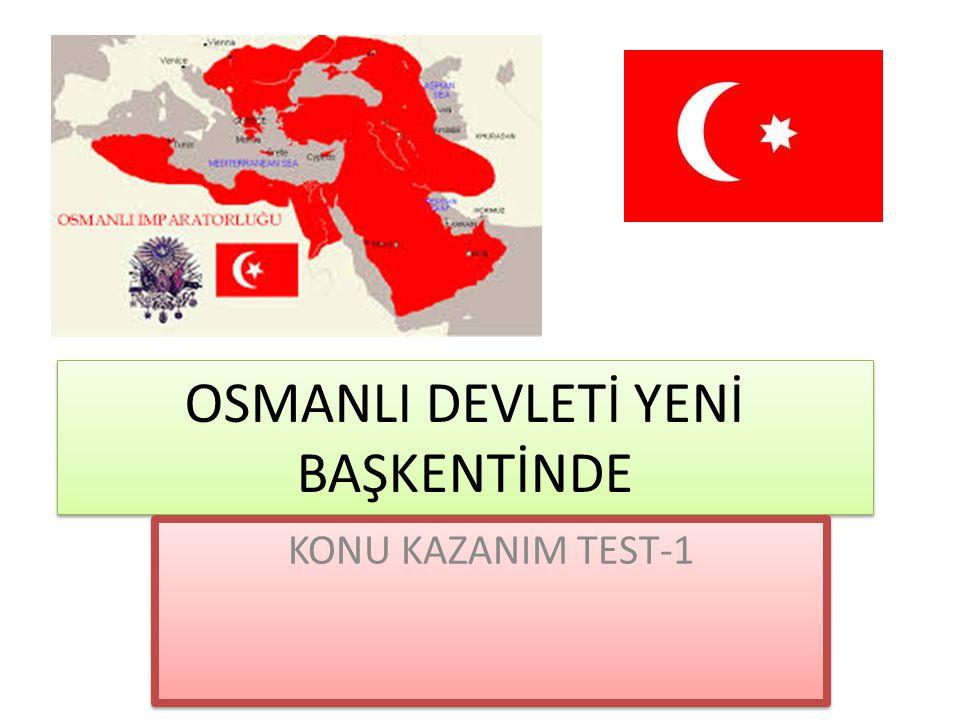 OSMANLI DEVLETİ YENİ BAŞKENTİNDE KONU KAZANIM TEST-1
