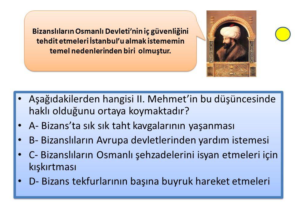 Aşağıdakilerden hangisi II. Mehmet'in bu düşüncesinde haklı olduğunu ortaya koymaktadır? A- Bizans'ta sık sık taht kavgalarının yaşanması B- Bizanslıl