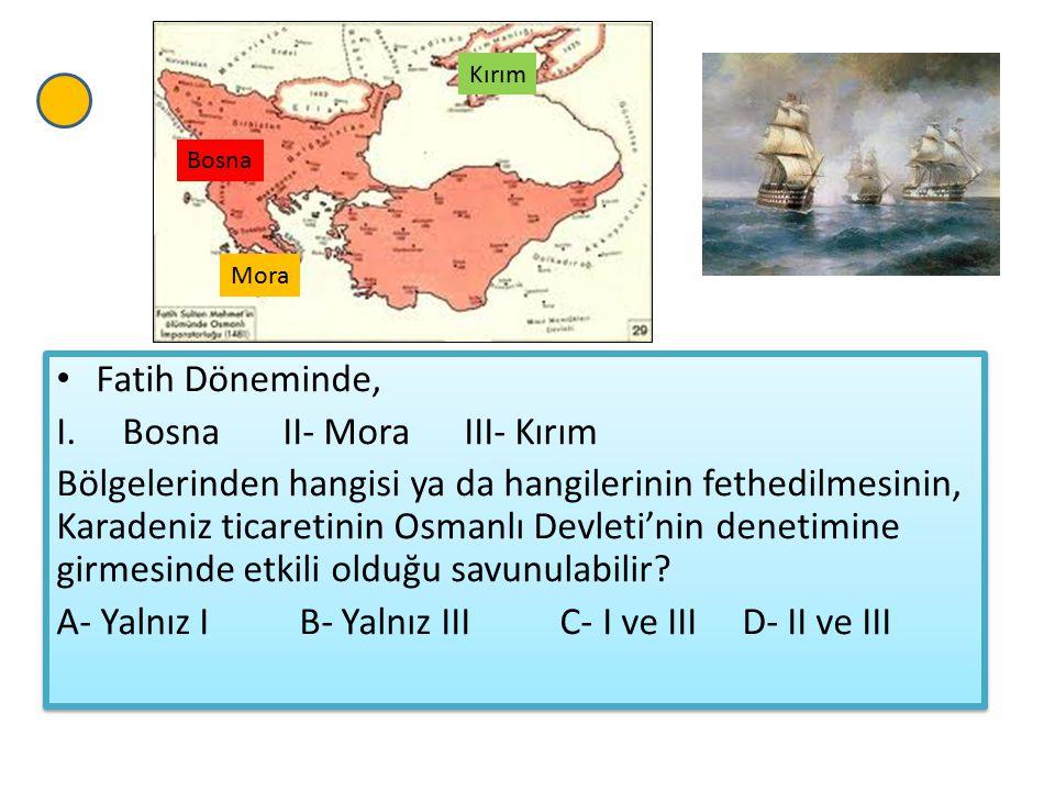 Fatih Döneminde, I.Bosna II- Mora III- Kırım Bölgelerinden hangisi ya da hangilerinin fethedilmesinin, Karadeniz ticaretinin Osmanlı Devleti'nin denetimine girmesinde etkili olduğu savunulabilir.
