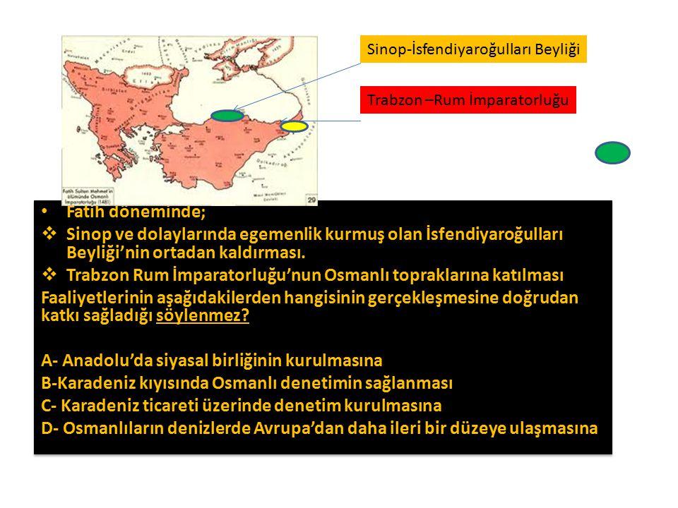 Fatih döneminde;  Sinop ve dolaylarında egemenlik kurmuş olan İsfendiyaroğulları Beyliği'nin ortadan kaldırması.  Trabzon Rum İmparatorluğu'nun Osma