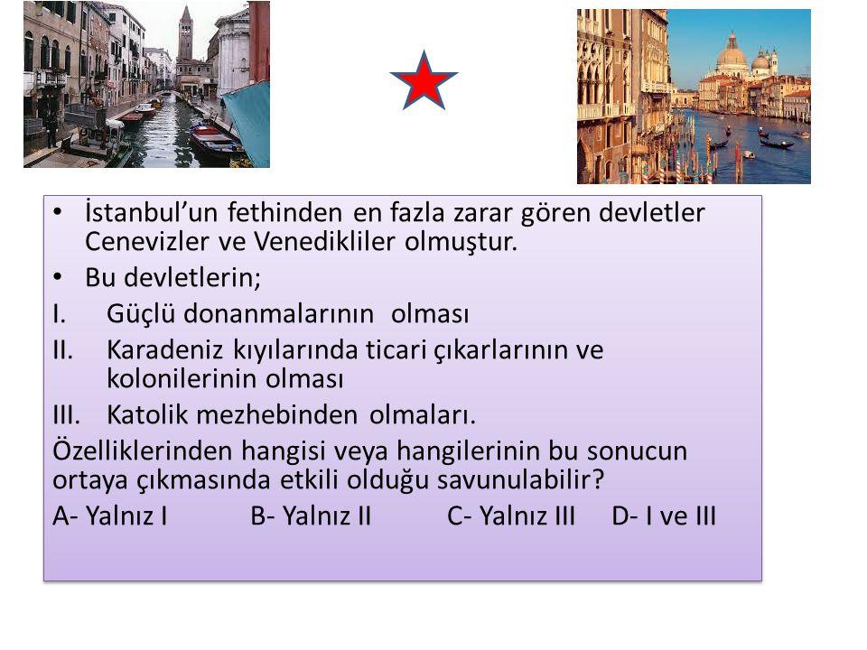 İstanbul'un fethinden en fazla zarar gören devletler Cenevizler ve Venedikliler olmuştur. Bu devletlerin; I.Güçlü donanmalarının olması II.Karadeniz k