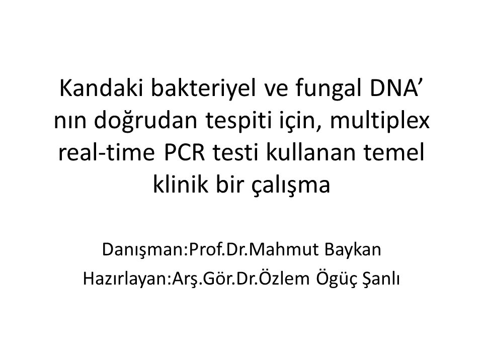 Kandaki bakteriyel ve fungal DNA' nın doğrudan tespiti için, multiplex real-time PCR testi kullanan temel klinik bir çalışma Danışman:Prof.Dr.Mahmut Baykan Hazırlayan:Arş.Gör.Dr.Özlem Ögüç Şanlı