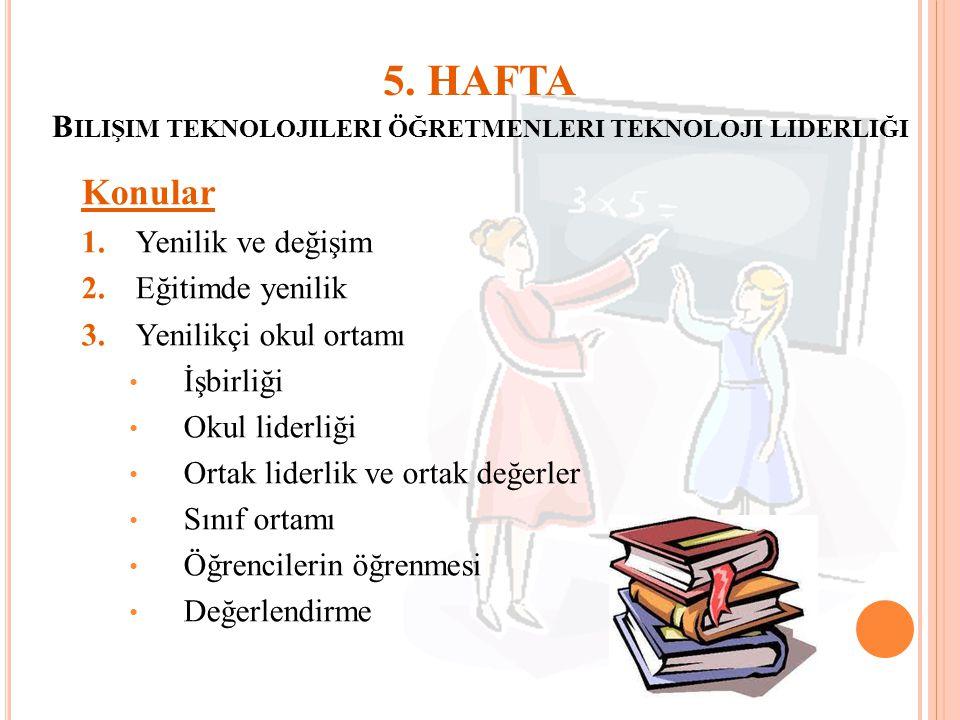 5. HAFTA B ILIŞIM TEKNOLOJILERI ÖĞRETMENLERI TEKNOLOJI LIDERLIĞI Konular 1.Yenilik ve değişim 2.Eğitimde yenilik 3.Yenilikçi okul ortamı İşbirliği Oku