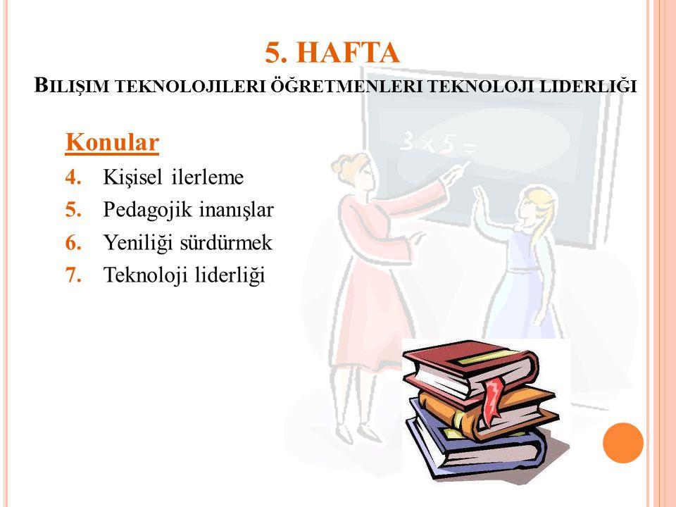 5. HAFTA B ILIŞIM TEKNOLOJILERI ÖĞRETMENLERI TEKNOLOJI LIDERLIĞI Konular 4.Kişisel ilerleme 5.Pedagojik inanışlar 6.Yeniliği sürdürmek 7.Teknoloji lid