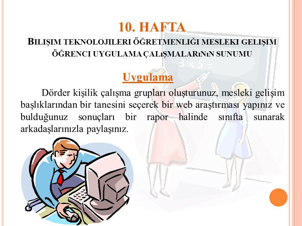 10. HAFTA B ILIŞIM TEKNOLOJILERI ÖĞRETMENLIĞI MESLEKI GELIŞIM ÖĞRENCI UYGULAMA ÇALıŞMALARıNıN SUNUMU Uygulama Dörder kişilik çalışma grupları oluşturu