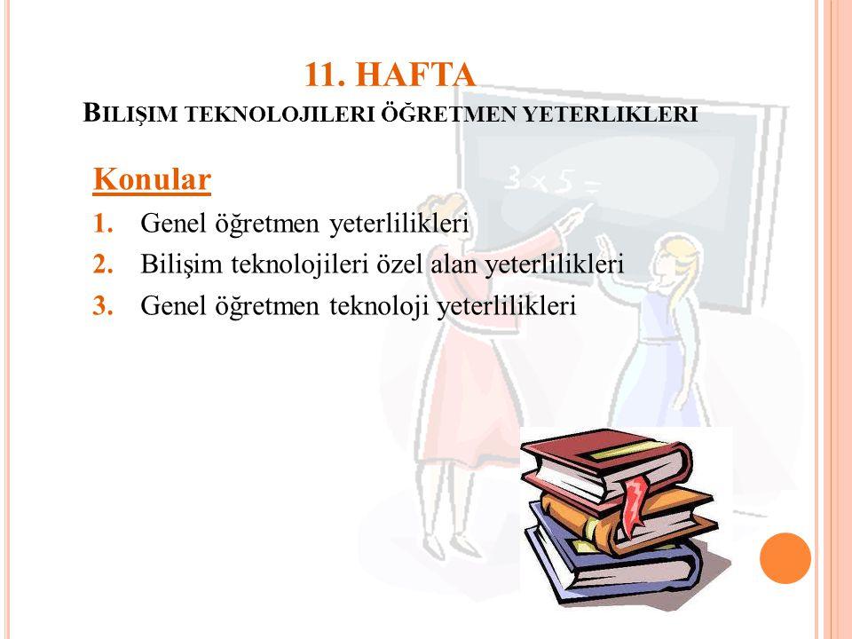11. HAFTA B ILIŞIM TEKNOLOJILERI ÖĞRETMEN YETERLIKLERI Konular 1.Genel öğretmen yeterlilikleri 2.Bilişim teknolojileri özel alan yeterlilikleri 3.Gene