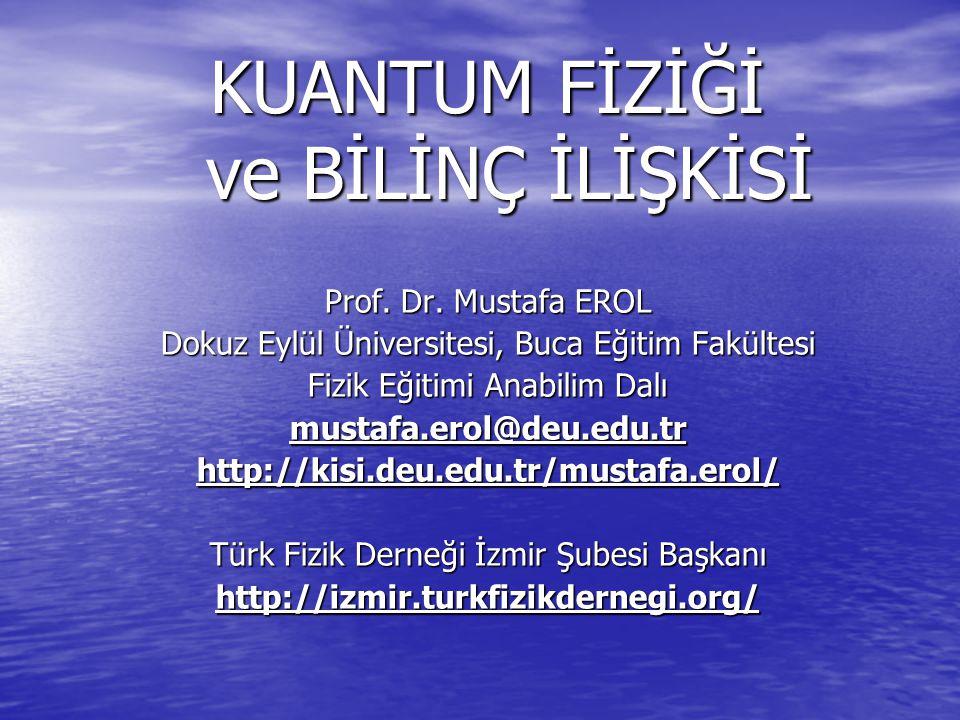 KUANTUM FİZİĞİ ve BİLİNÇ İLİŞKİSİ Prof. Dr. Mustafa EROL Dokuz Eylül Üniversitesi, Buca Eğitim Fakültesi Fizik Eğitimi Anabilim Dalı mustafa.erol@deu.