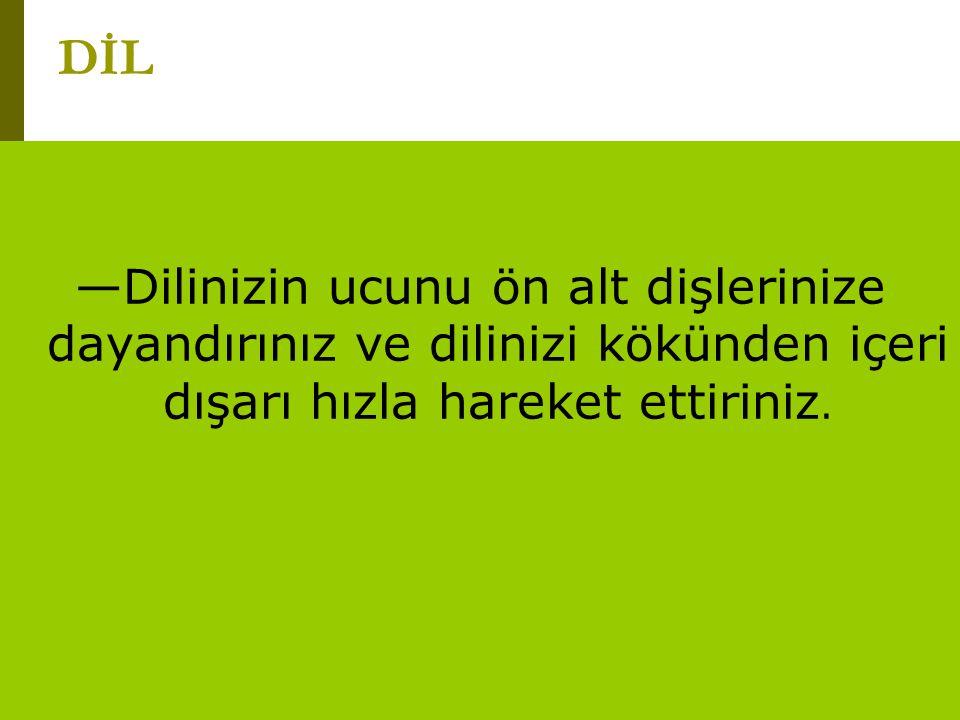 www.turkceciler.com —Dilinizin ucunu ön alt dişlerinize dayandırınız ve dilinizi kökünden içeri dışarı hızla hareket ettiriniz. DİL