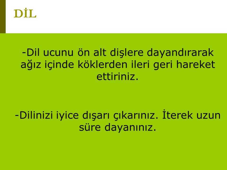 www.turkceciler.com -Dil ucunu ön alt dişlere dayandırarak ağız içinde köklerden ileri geri hareket ettiriniz. -Dilinizi iyice dışarı çıkarınız. İtere