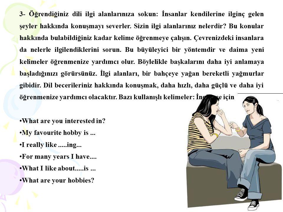 3- Öğrendiğiniz dili ilgi alanlarınıza sokun: İnsanlar kendilerine ilginç gelen şeyler hakkında konuşmayı severler. Sizin ilgi alanlarınız nelerdir? B