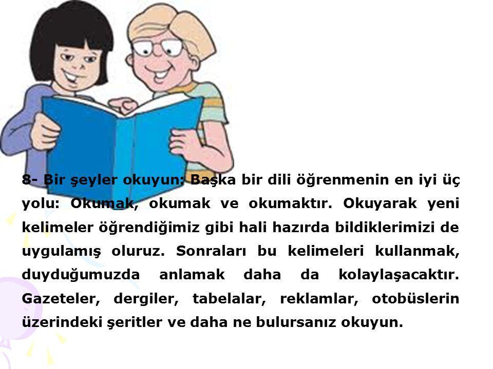 8- Bir şeyler okuyun: Başka bir dili öğrenmenin en iyi üç yolu: Okumak, okumak ve okumaktır. Okuyarak yeni kelimeler öğrendiğimiz gibi hali hazırda bi