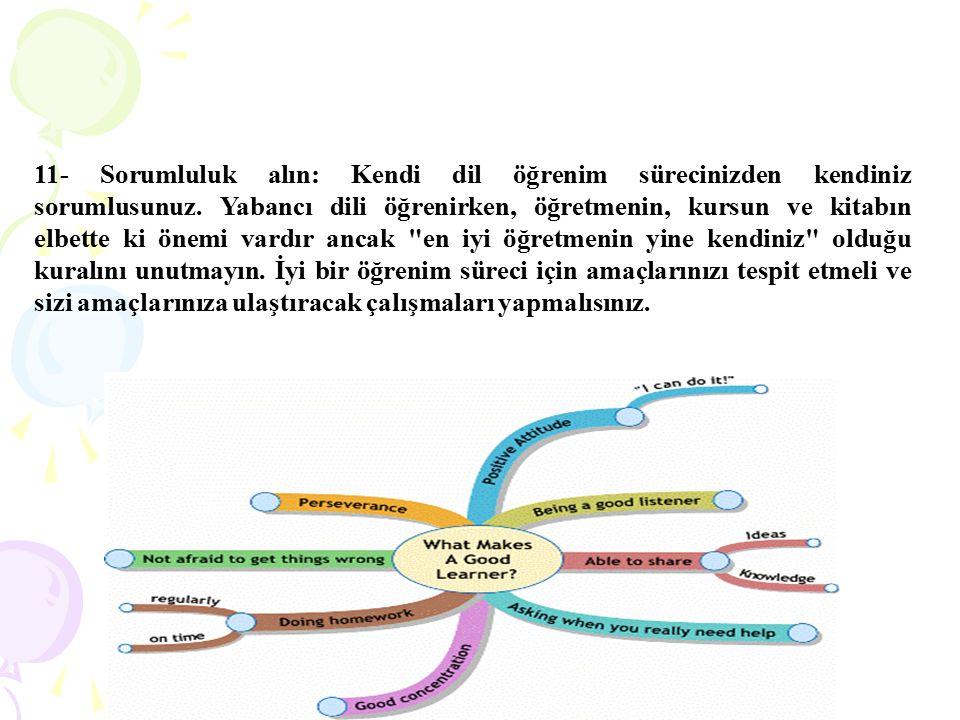 11- Sorumluluk alın: Kendi dil öğrenim sürecinizden kendiniz sorumlusunuz. Yabancı dili öğrenirken, öğretmenin, kursun ve kitabın elbette ki önemi var