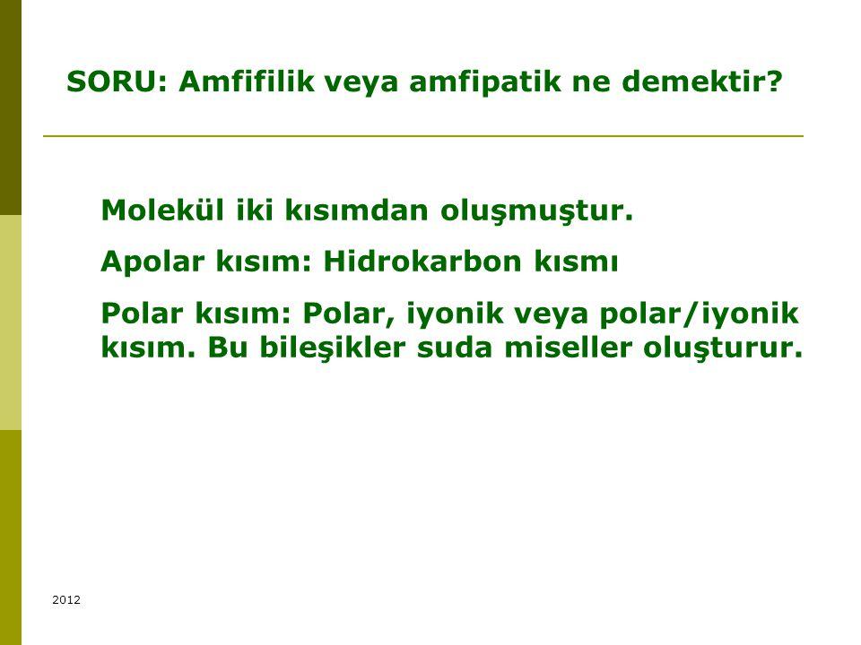 SORU: Amfifilik veya amfipatik ne demektir? Molekül iki kısımdan oluşmuştur. Apolar kısım: Hidrokarbon kısmı Polar kısım: Polar, iyonik veya polar/iyo