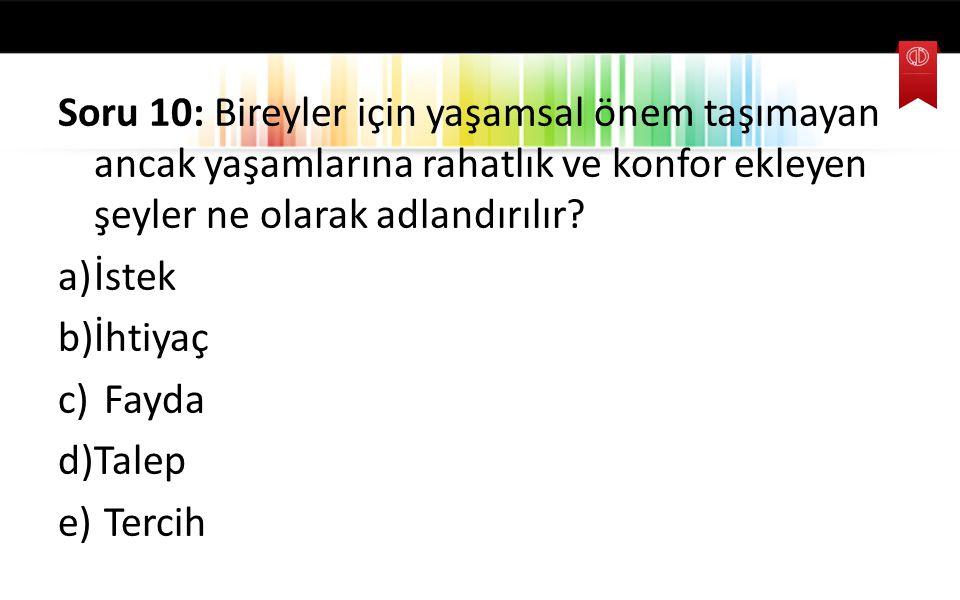 Soru 10: Bireyler için yaşamsal önem taşımayan ancak yaşamlarına rahatlık ve konfor ekleyen şeyler ne olarak adlandırılır? a)İstek b)İhtiyaç c) Fayda