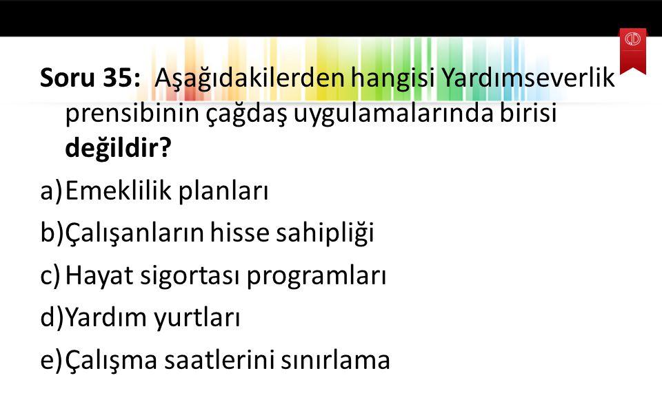 Soru 35: Aşağıdakilerden hangisi Yardımseverlik prensibinin çağdaş uygulamalarında birisi değildir? a)Emeklilik planları b)Çalışanların hisse sahipliğ