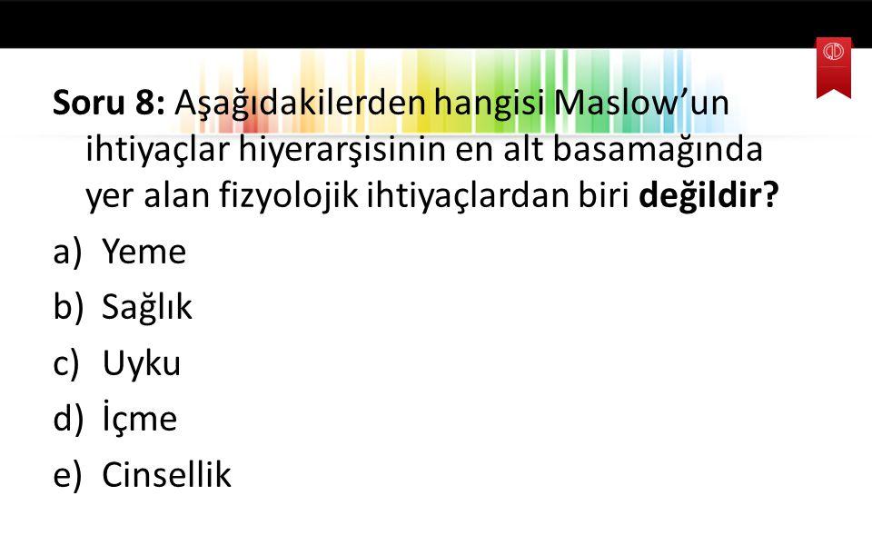 Soru 8: Aşağıdakilerden hangisi Maslow'un ihtiyaçlar hiyerarşisinin en alt basamağında yer alan fizyolojik ihtiyaçlardan biri değildir? a)Yeme b)Sağlı