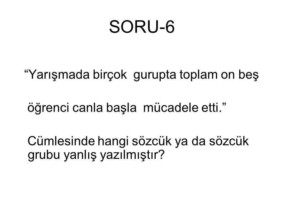 """SORU-6 """"Yarışmada birçok gurupta toplam on beş öğrenci canla başla mücadele etti."""" Cümlesinde hangi sözcük ya da sözcük grubu yanlış yazılmıştır?"""