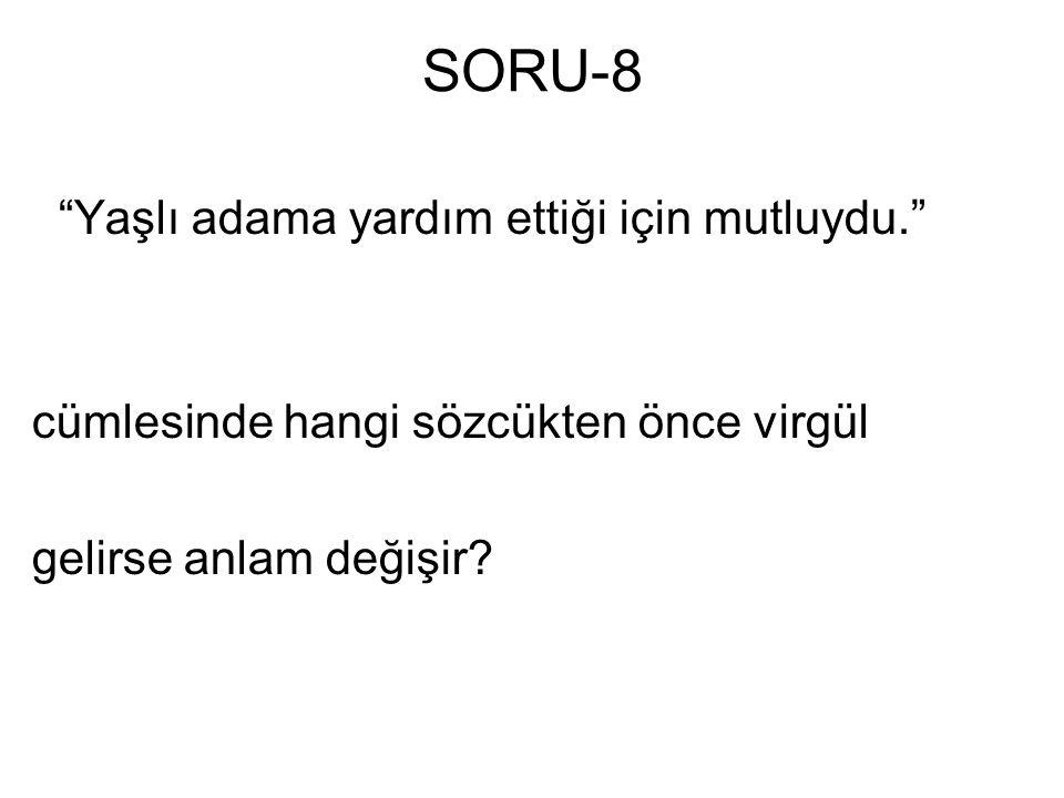 """SORU-8 """"Yaşlı adama yardım ettiği için mutluydu."""" cümlesinde hangi sözcükten önce virgül gelirse anlam değişir?"""