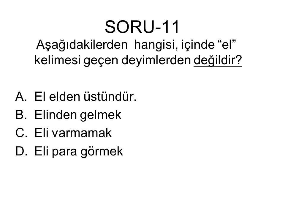 """SORU-11 Aşağıdakilerden hangisi, içinde """"el"""" kelimesi geçen deyimlerden değildir? A.El elden üstündür. B.Elinden gelmek C.Eli varmamak D.Eli para görm"""