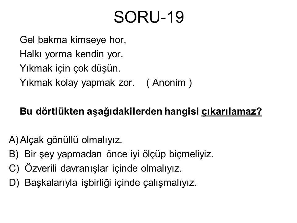 SORU-19 Gel bakma kimseye hor, Halkı yorma kendin yor. Yıkmak için çok düşün. Yıkmak kolay yapmak zor. ( Anonim ) Bu dörtlükten aşağıdakilerden hangis