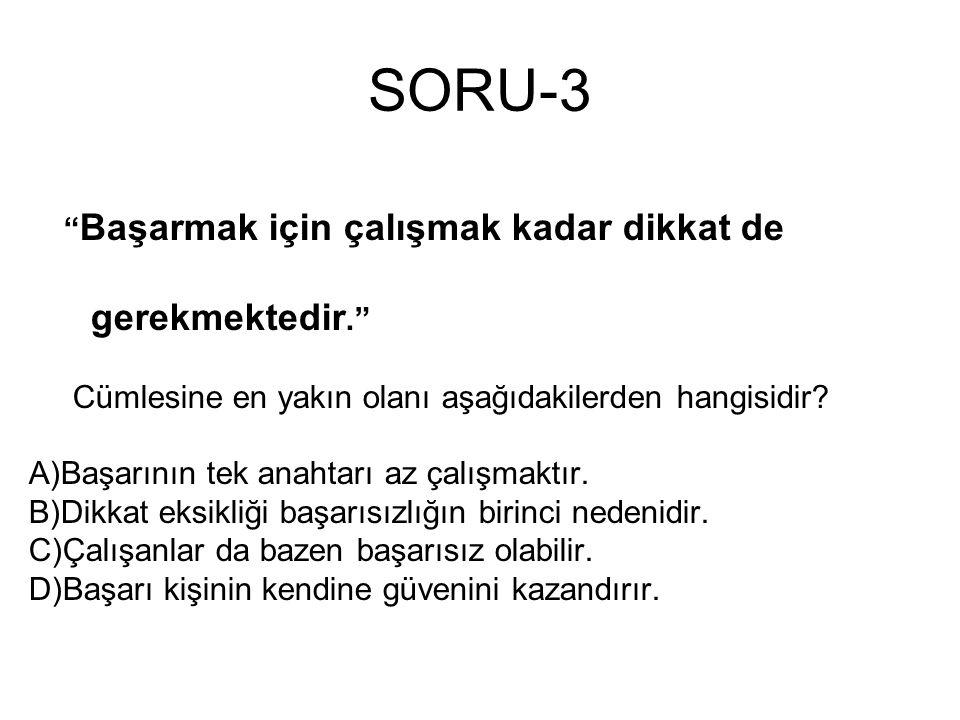 """SORU-3 """" Başarmak için çalışmak kadar dikkat de gerekmektedir."""" Cümlesine en yakın olanı aşağıdakilerden hangisidir? A)Başarının tek anahtarı az çalış"""