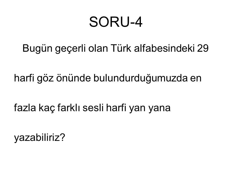 SORU-4 Bugün geçerli olan Türk alfabesindeki 29 harfi göz önünde bulundurduğumuzda en fazla kaç farklı sesli harfi yan yana yazabiliriz?