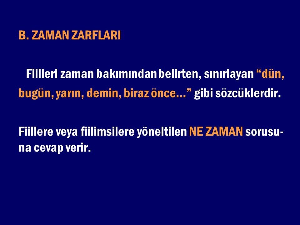"""B. ZAMAN ZARFLARI Fiilleri zaman bakımından belirten, sınırlayan """"dün, bugün, yarın, demin, biraz önce..."""" gibi sözcüklerdir. Fiillere veya fiilimsile"""