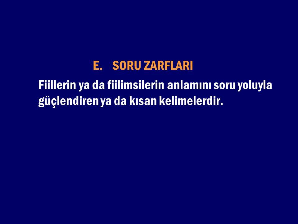 E. SORU ZARFLARI Fiillerin ya da fiilimsilerin anlamını soru yoluyla güçlendiren ya da kısan kelimelerdir.
