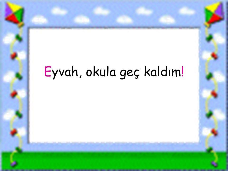 www.sorubak.com Eyvah, okula geç kaldım!