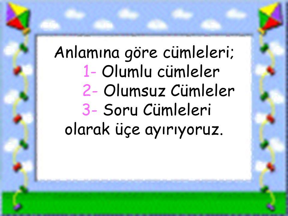 www.sorubak.com Anlamına göre cümleleri; 1- Olumlu cümleler 2- Olumsuz Cümleler 3- Soru Cümleleri olarak üçe ayırıyoruz.