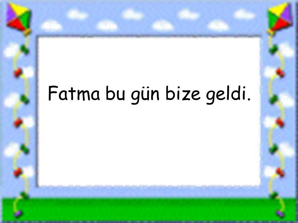 www.sorubak.com Fatma bu gün bize geldi.