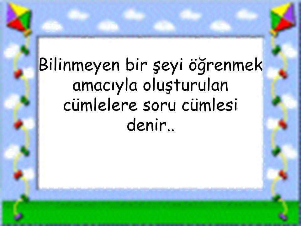www.sorubak.com Bilinmeyen bir şeyi öğrenmek amacıyla oluşturulan cümlelere soru cümlesi denir..