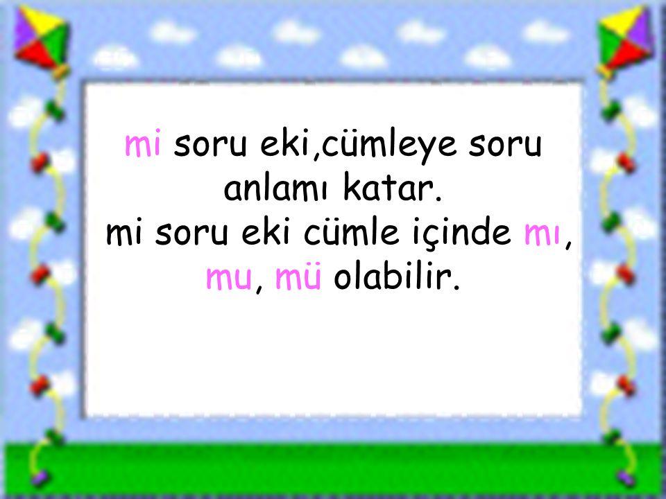 www.sorubak.com mi soru eki,cümleye soru anlamı katar. mi soru eki cümle içinde mı, mu, mü olabilir.