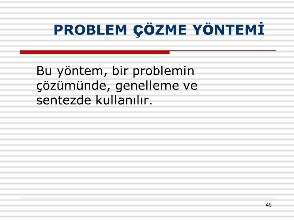 46 PROBLEM ÇÖ ZME Y Ö NTEMİ Bu yöntem, bir problemin çözümünde, genelleme ve sentezde kullanılır.