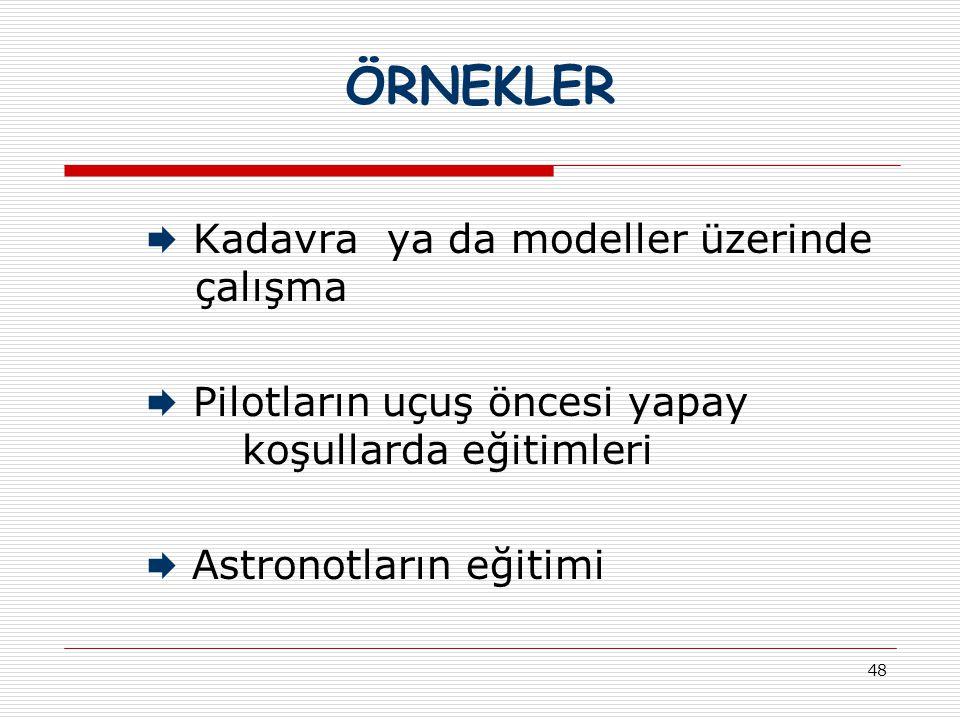 48 ÖRNEKLER  Kadavra ya da modeller üzerinde çalışma  Pilotların uçuş öncesi yapay koşullarda eğitimleri  Astronotların eğitimi