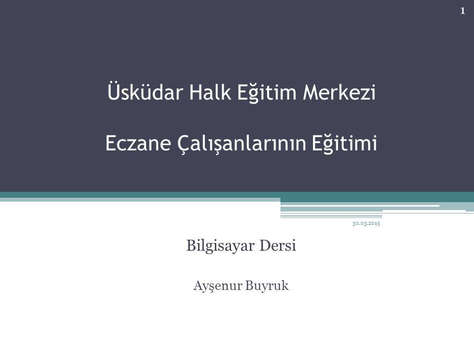 Üsküdar Halk Eğitim Merkezi Eczane Çalışanlarının Eğitimi Bilgisayar Dersi Ayşenur Buyruk 30.03.2015 1