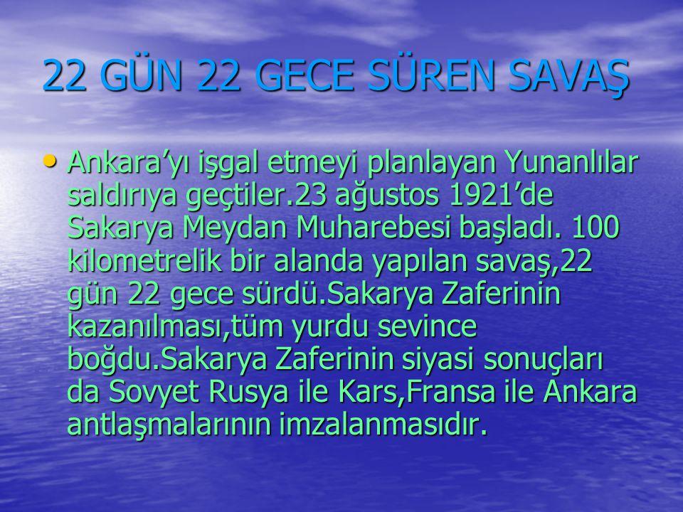 22 GÜN 22 GECE SÜREN SAVAŞ Ankara'yı işgal etmeyi planlayan Yunanlılar saldırıya geçtiler.23 ağustos 1921'de Sakarya Meydan Muharebesi başladı. 100 ki