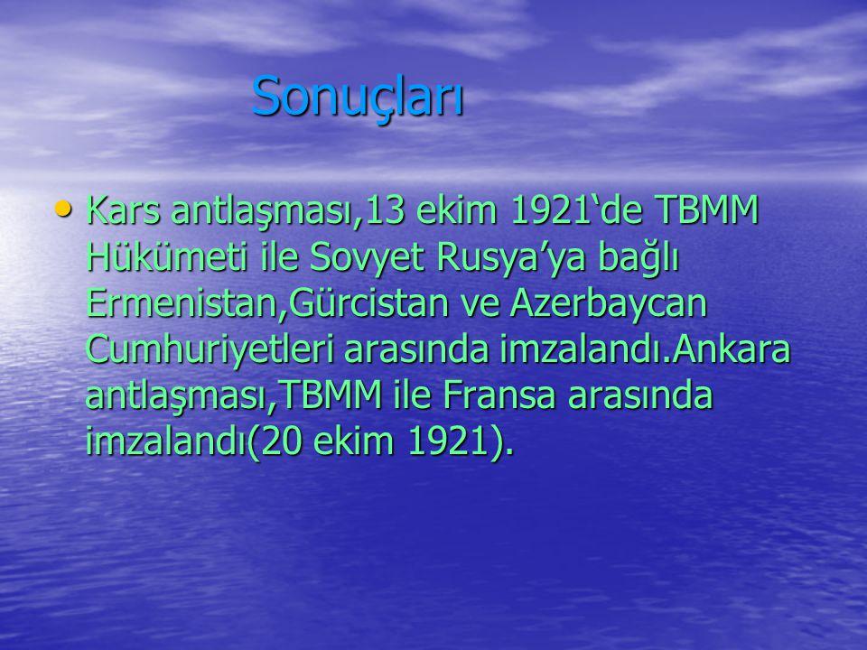 Sonuçları Sonuçları Kars antlaşması,13 ekim 1921'de TBMM Hükümeti ile Sovyet Rusya'ya bağlı Ermenistan,Gürcistan ve Azerbaycan Cumhuriyetleri arasında