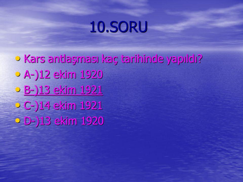 10.SORU 10.SORU Kars antlaşması kaç tarihinde yapıldı? Kars antlaşması kaç tarihinde yapıldı? A-)12 ekim 1920 A-)12 ekim 1920 B-)13 ekim 1921 B-)13 ek