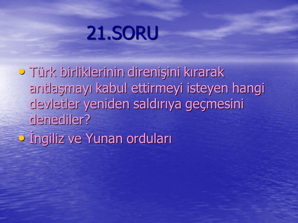 21.SORU 21.SORU Türk birliklerinin direnişini kırarak antlaşmayı kabul ettirmeyi isteyen hangi devletler yeniden saldırıya geçmesini denediler? Türk b