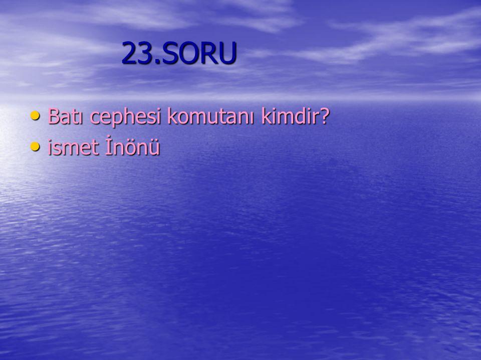 23.SORU 23.SORU Batı cephesi komutanı kimdir? ismet İnönü